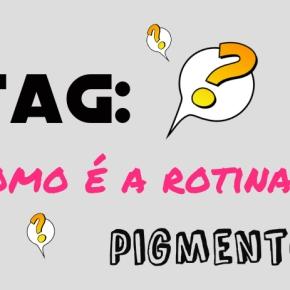 TAG: Como é a rotina do PigmentoF